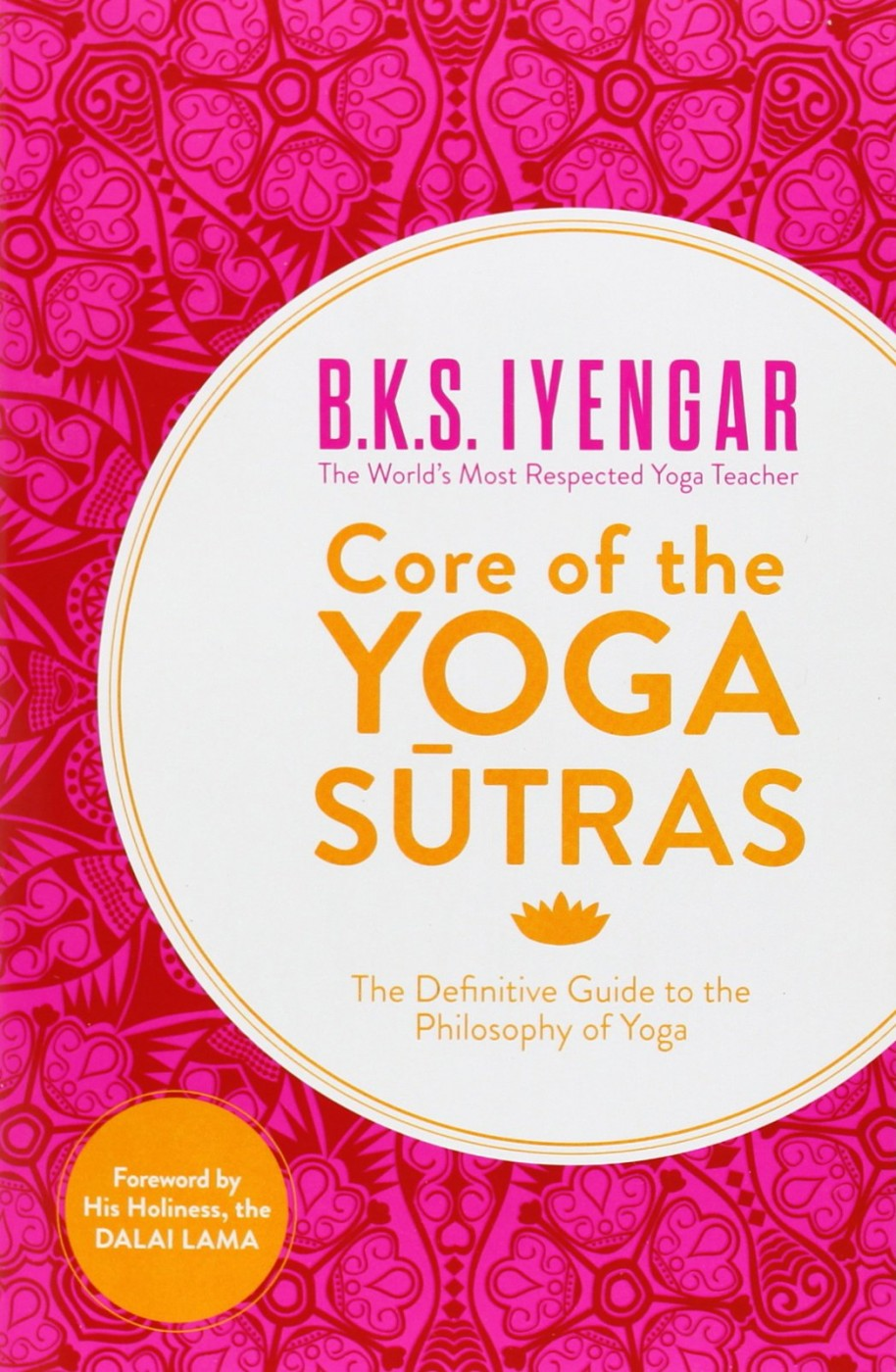 B. K. S. Iyengar Core of the Yoga Sutras: The Definitive Guide to the Philosophy of Yoga